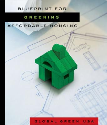 Blueprint for Greening Affordable Housing By Global Green USA/ Wells, Walker (EDT)/ Bardacke, Ted (CON)/ Cepe, Pamela (CON)/ Cramer, Jenifer Seal (CON)